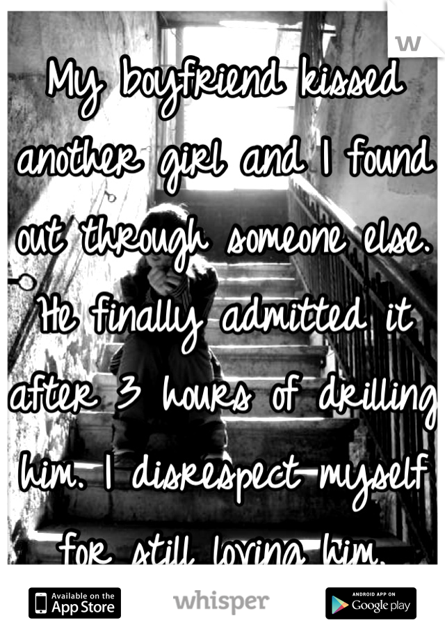 My boyfriend kissed another girl and I found out through someone else. He finally admitted it after 3 hours of drilling him. I disrespect myself for still loving him.