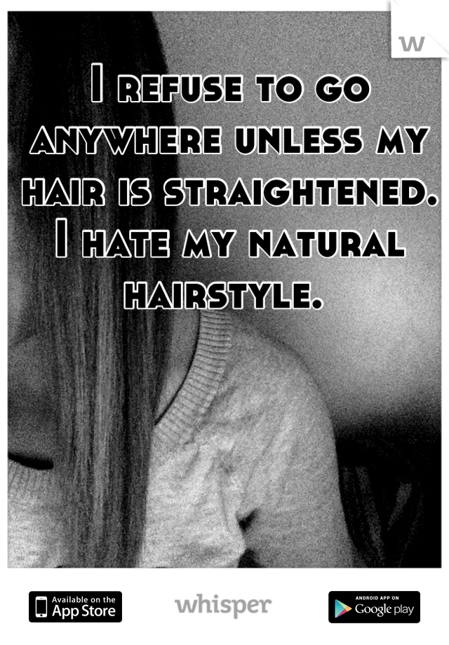 I refuse to go anywhere unless my hair is straightened.  I hate my natural hairstyle.