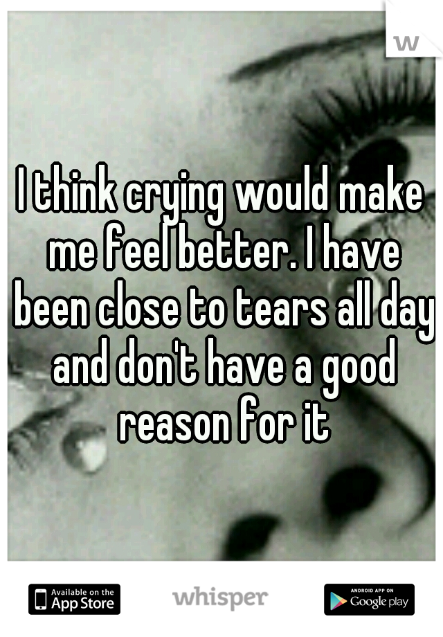 I think crying would make me feel better. I have been close to tears all day and don't have a good reason for it