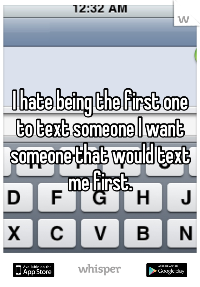 I hate being the first one to text someone I want someone that would text me first.