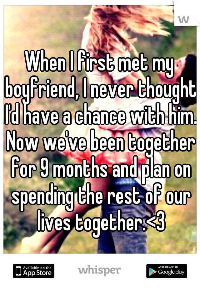 When I first met my boyfriend, I never thought I'd have a chance with him. Now we've been together for 9 months and plan on spending the rest of our lives together.<3
