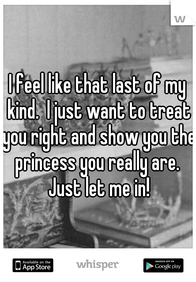 I feel like that last of my kind.  I just want to treat you right and show you the princess you really are.  Just let me in!