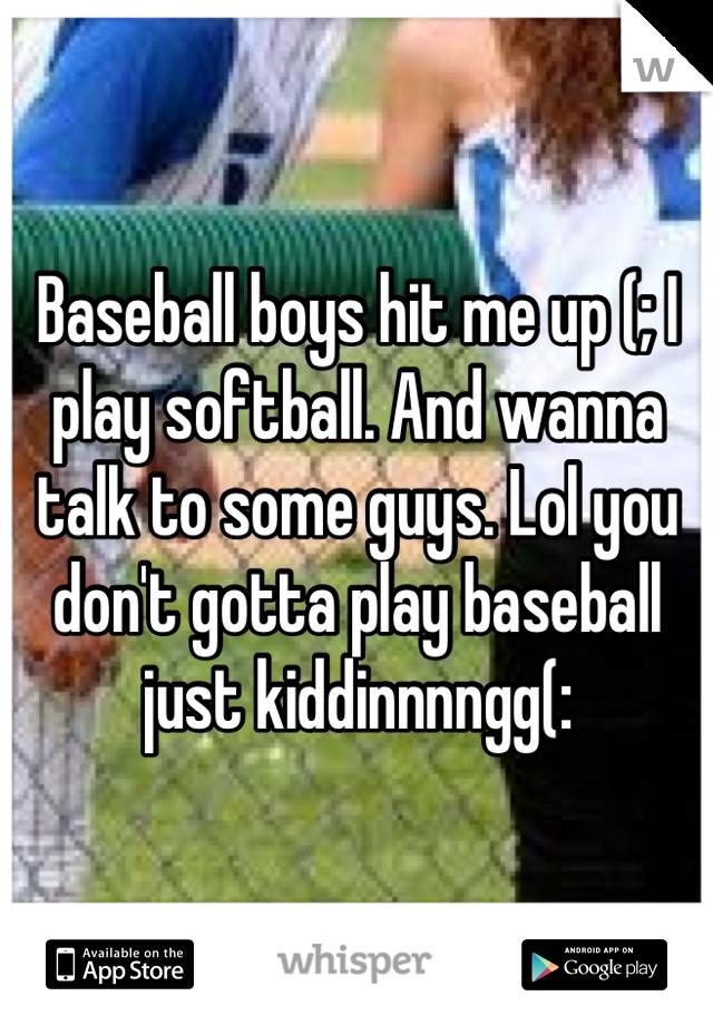 Baseball boys hit me up (; I play softball. And wanna talk to some guys. Lol you don't gotta play baseball just kiddinnnngg(: