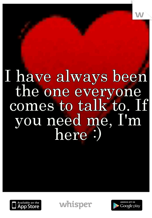 I have always been the one everyone comes to talk to. If you need me, I'm here :)