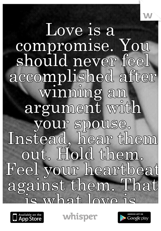 Love is a compromise. You should never feel accomplished after winning an argument with your spouse. Instead, hear them out. Hold them. Feel your heartbeat against them. That is what love is.
