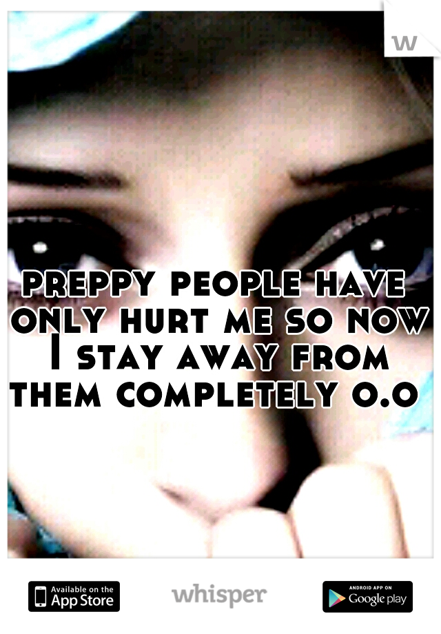 preppy people have only hurt me so now I stay away from them completely o.o