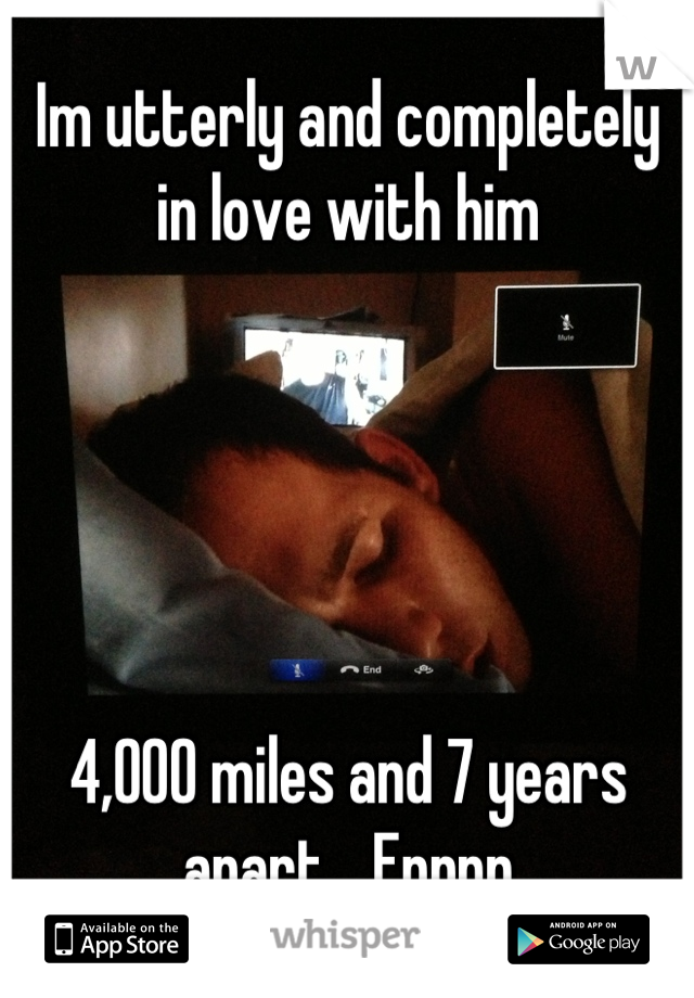 Im utterly and completely in love with him       4,000 miles and 7 years apart... Epppp