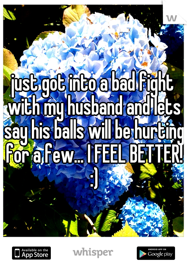 just got into a bad fight with my husband and lets say his balls will be hurting for a few... I FEEL BETTER! :)