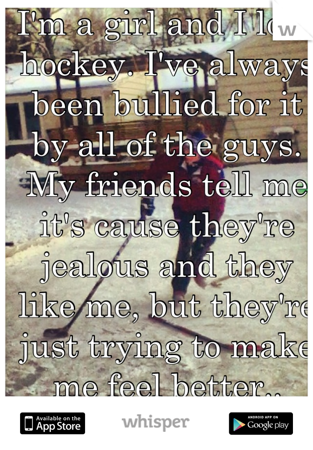 I'm a girl and I love hockey. I've always been bullied for it by all of the guys. My friends tell me it's cause they're jealous and they like me, but they're just trying to make me feel better.. Right?