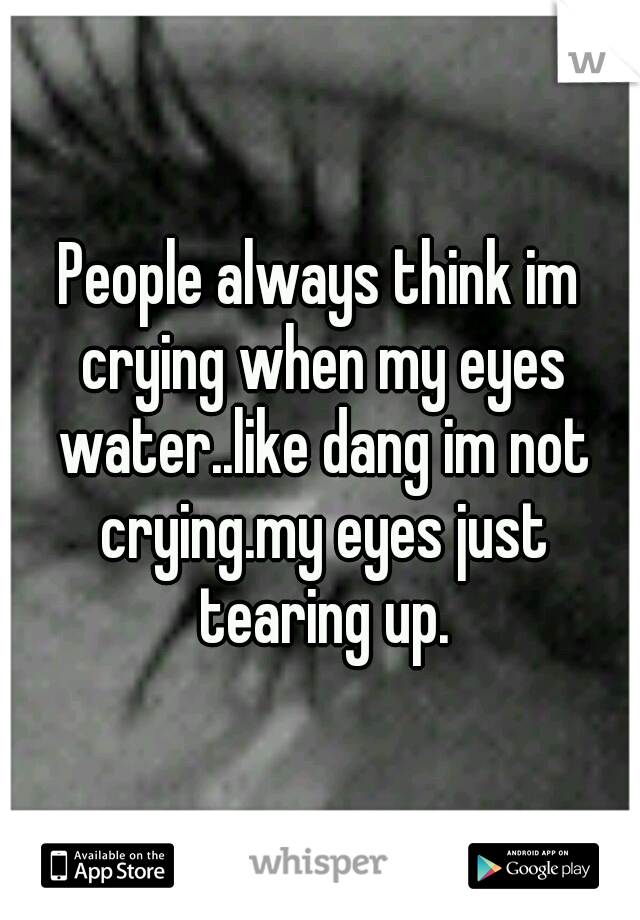 People always think im crying when my eyes water..like dang im not crying.my eyes just tearing up.