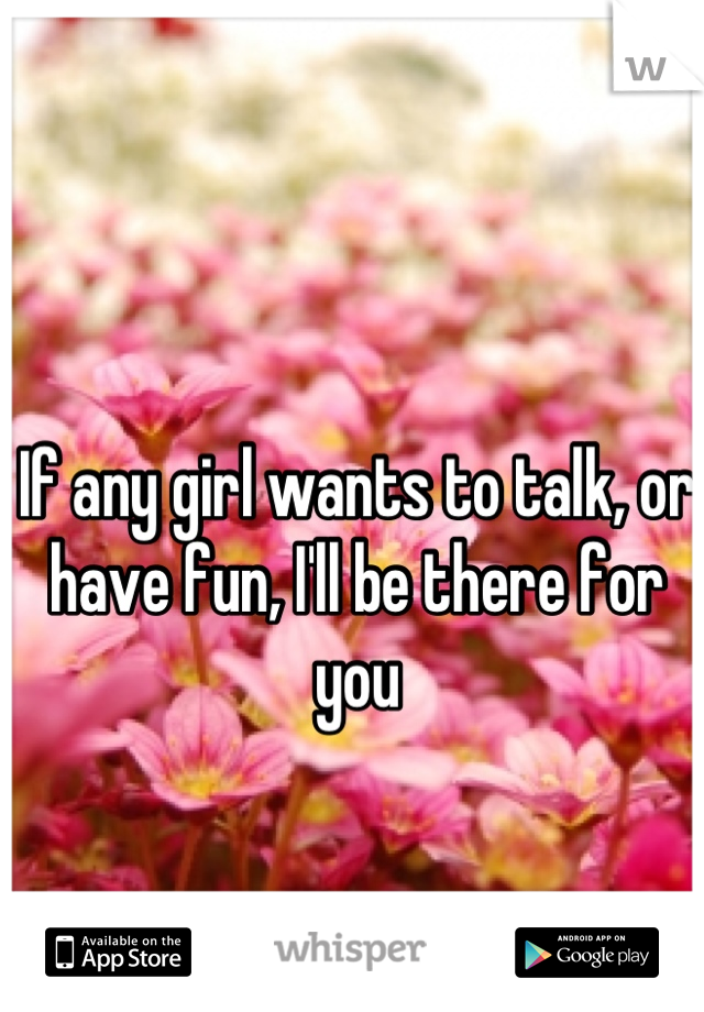 If any girl wants to talk, or have fun, I'll be there for you