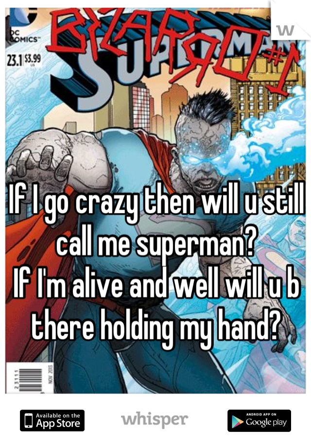 If I go crazy then will u still call me superman? If I'm alive and well will u b there holding my hand?