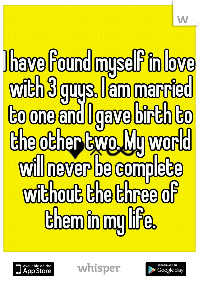 I have found myself in love with 3 guys. I am married to one and I gave birth to the other two. My world will never be complete without the three of them in my life.