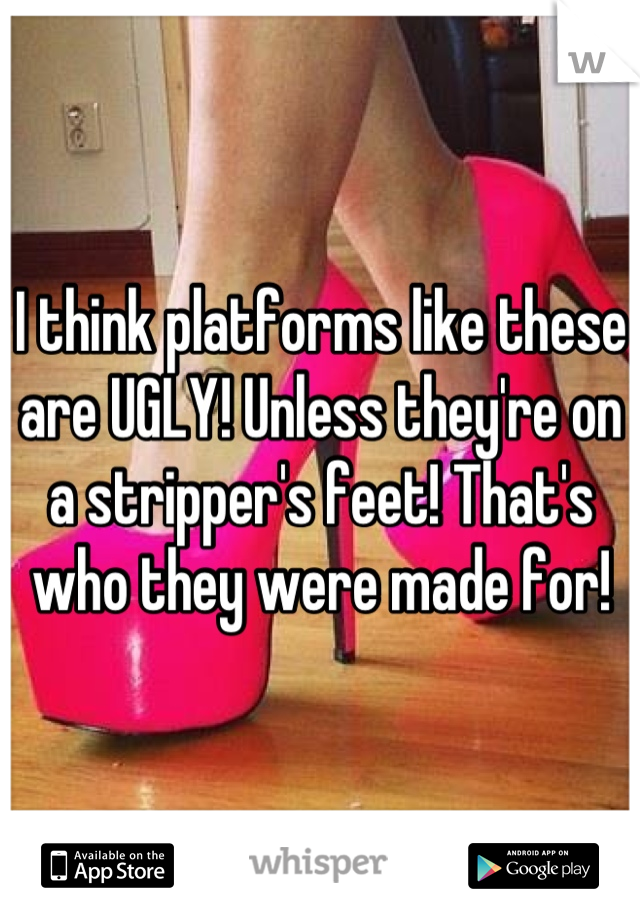 I think platforms like these are UGLY! Unless they're on a stripper's feet! That's who they were made for!
