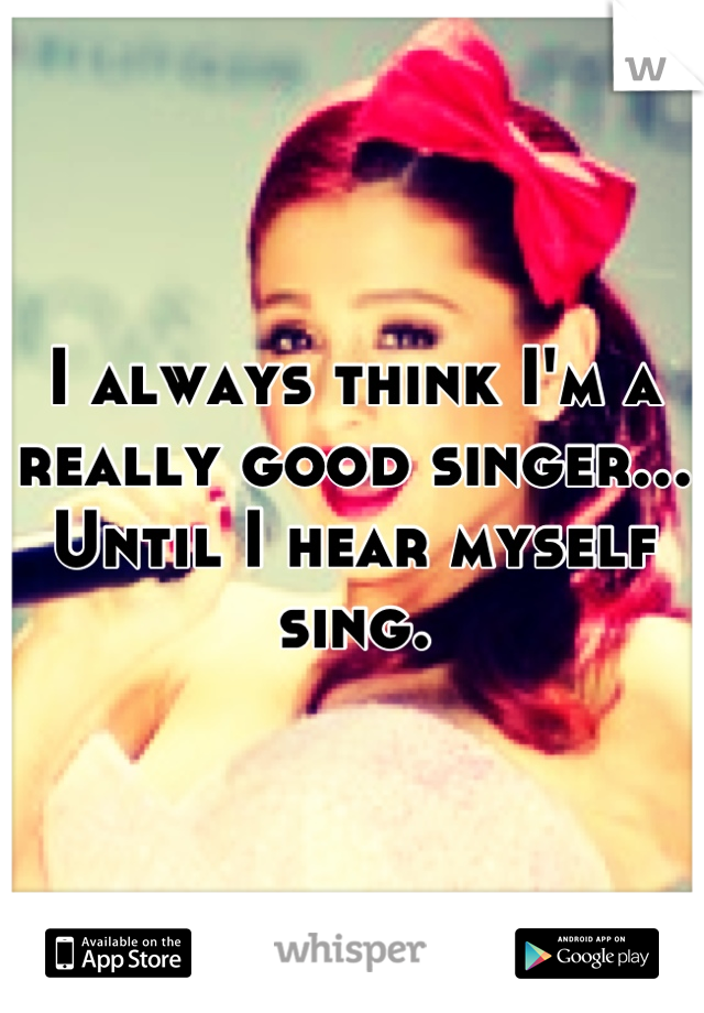 I always think I'm a really good singer... Until I hear myself sing.
