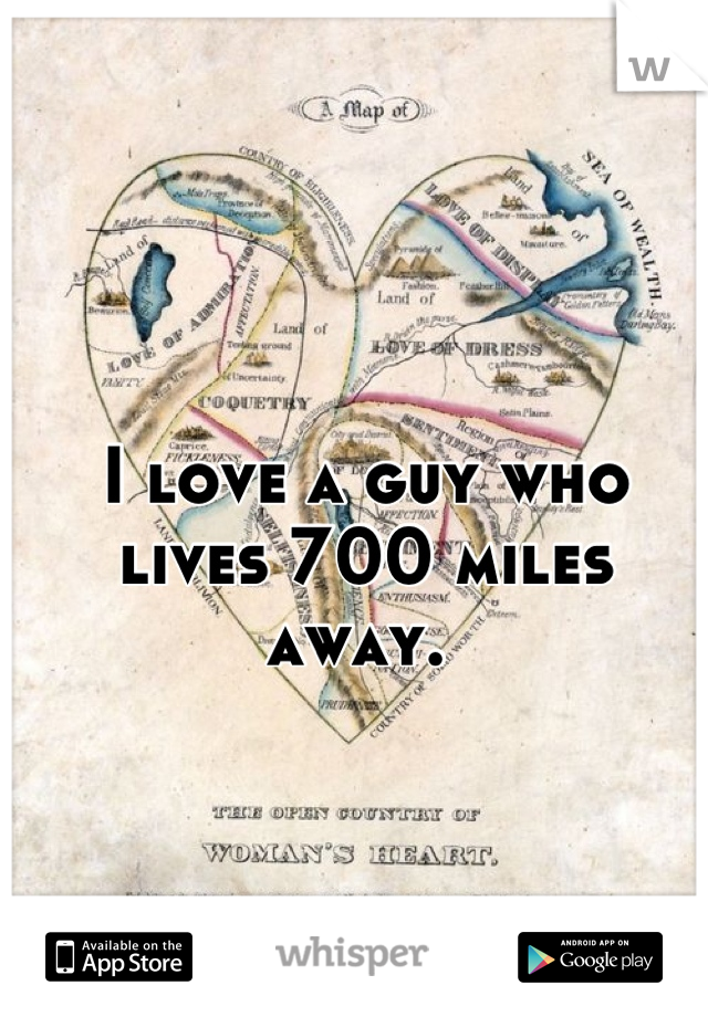 I love a guy who lives 700 miles away.