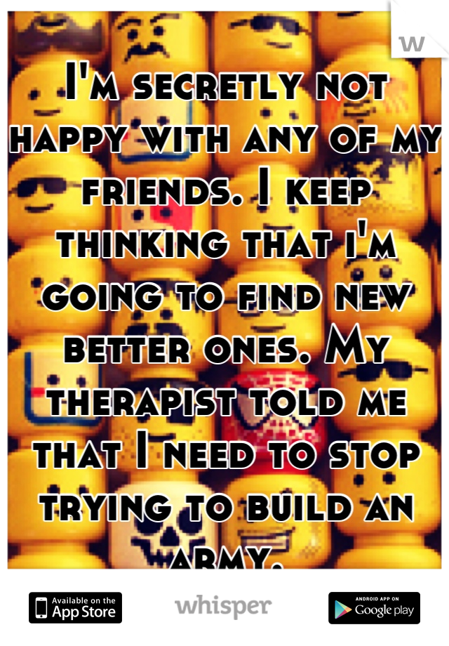 I'm secretly not happy with any of my friends. I keep thinking that i'm going to find new better ones. My therapist told me that I need to stop trying to build an army.