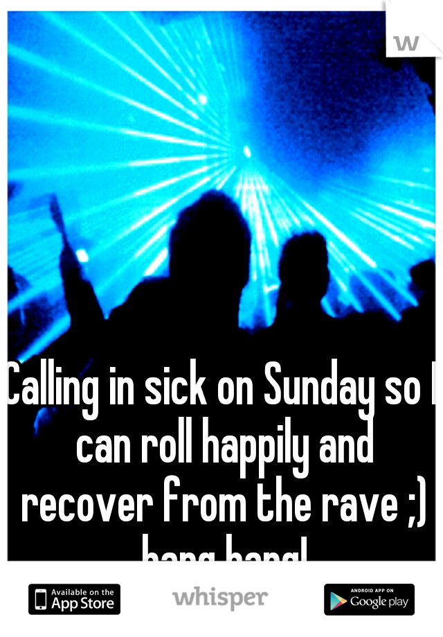 Calling in sick on Sunday so I can roll happily and recover from the rave ;) bang bang!