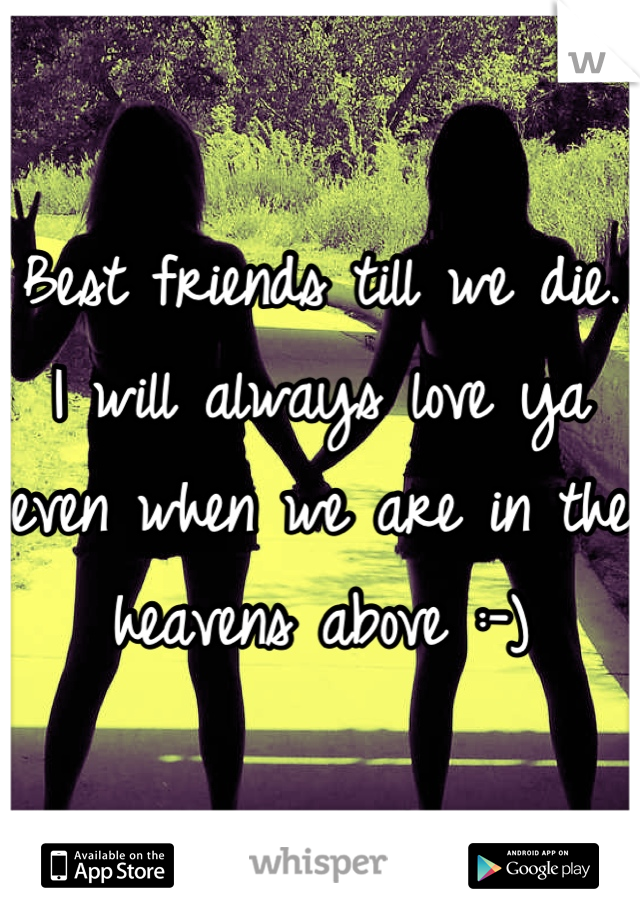 Best friends till we die. I will always love ya even when we are in the heavens above :-)