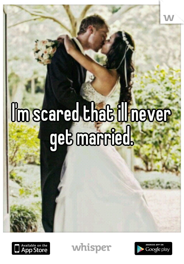 I'm scared that ill never get married.