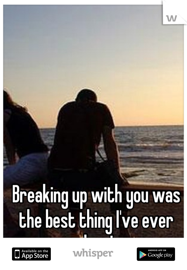 Breaking up with you was the best thing I've ever done!