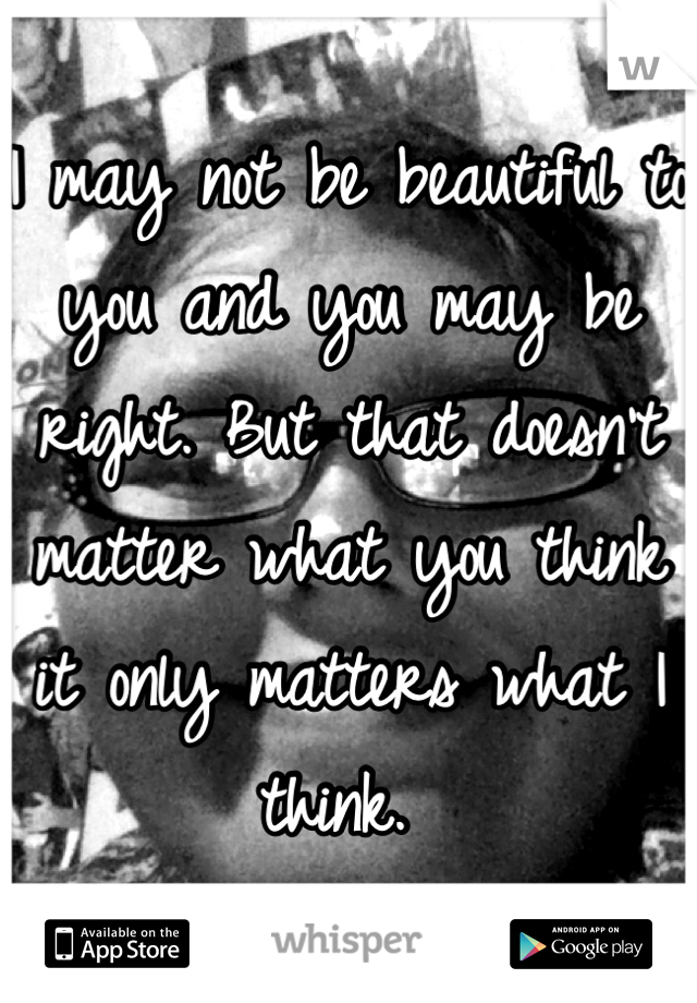 I may not be beautiful to you and you may be right. But that doesn't matter what you think it only matters what I think.