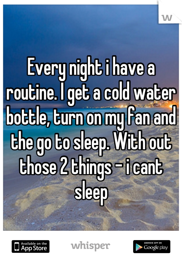 Every night i have a routine. I get a cold water bottle, turn on my fan and the go to sleep. With out those 2 things - i cant sleep