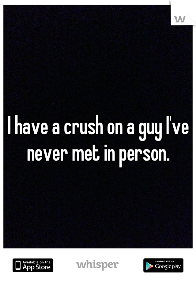 I have a crush on a guy I've never met in person.
