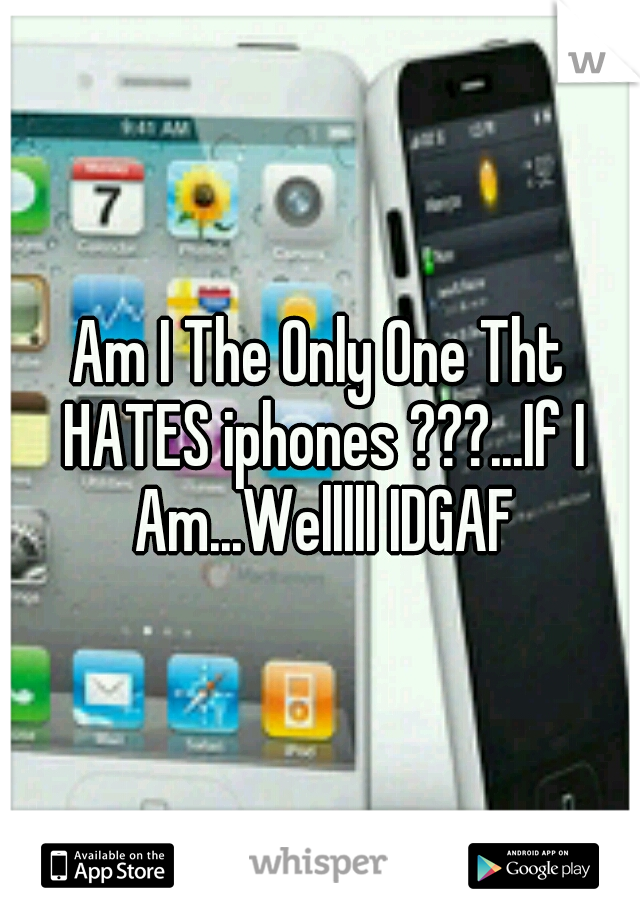 Am I The Only One Tht HATES iphones ???...If I Am...Welllll IDGAF