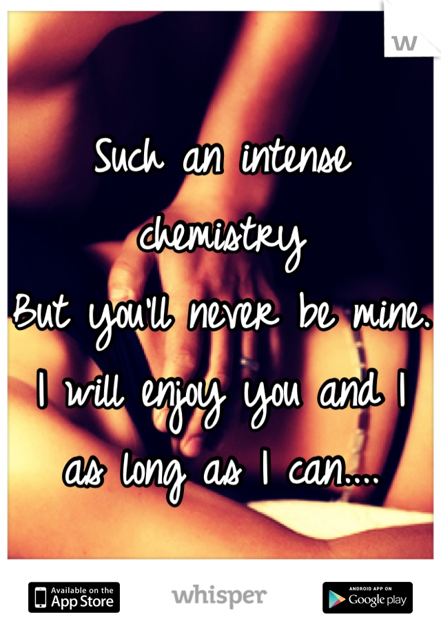Such an intense chemistry But you'll never be mine. I will enjoy you and I  as long as I can....