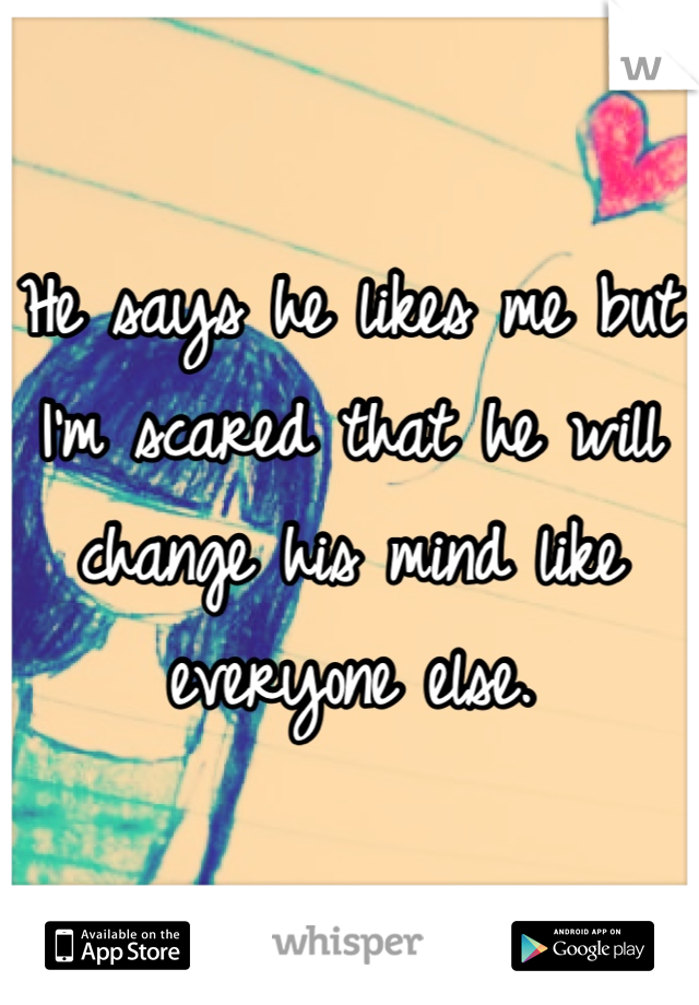 He says he likes me but I'm scared that he will change his mind like everyone else.