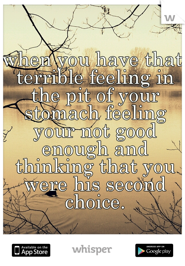 when you have that terrible feeling in the pit of your stomach feeling your not good enough and thinking that you were his second choice.