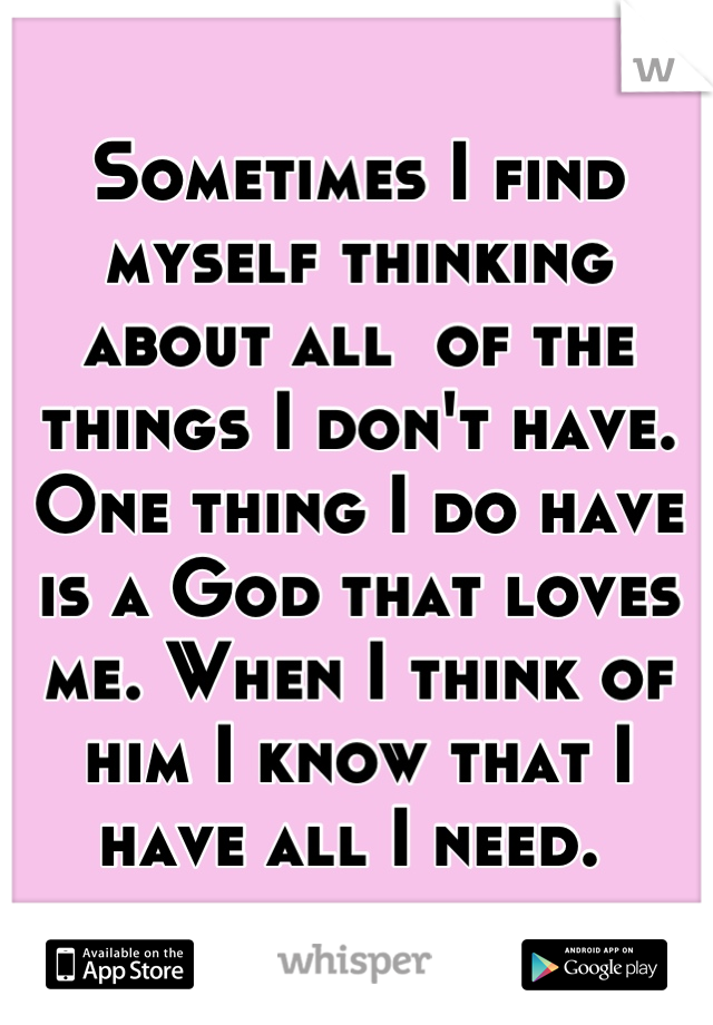 Sometimes I find myself thinking about all  of the things I don't have. One thing I do have is a God that loves me. When I think of him I know that I have all I need.