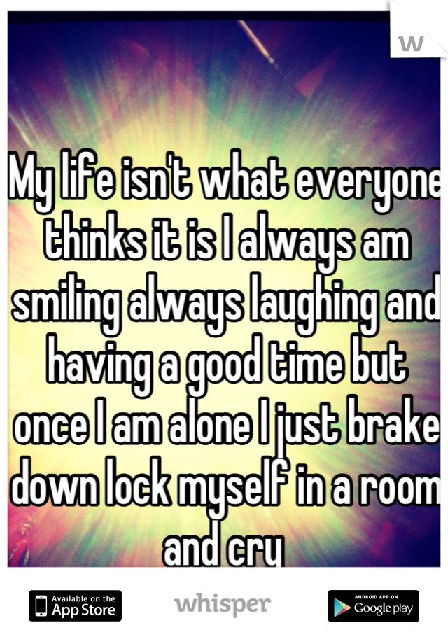 My life isn't what everyone thinks it is I always am smiling always laughing and having a good time but once I am alone I just brake down lock myself in a room and cry