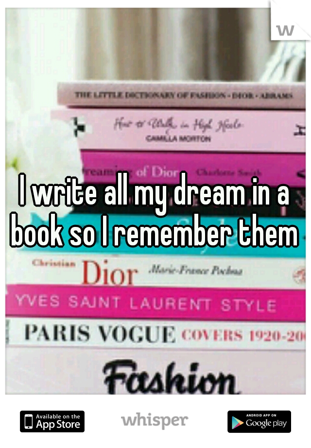 I write all my dream in a book so I remember them