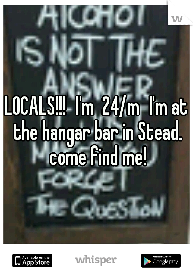 LOCALS!!! I'm  24/m I'm at the hangar bar in Stead. come find me!