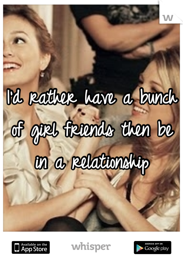 I'd rather have a bunch of girl friends then be in a relationship