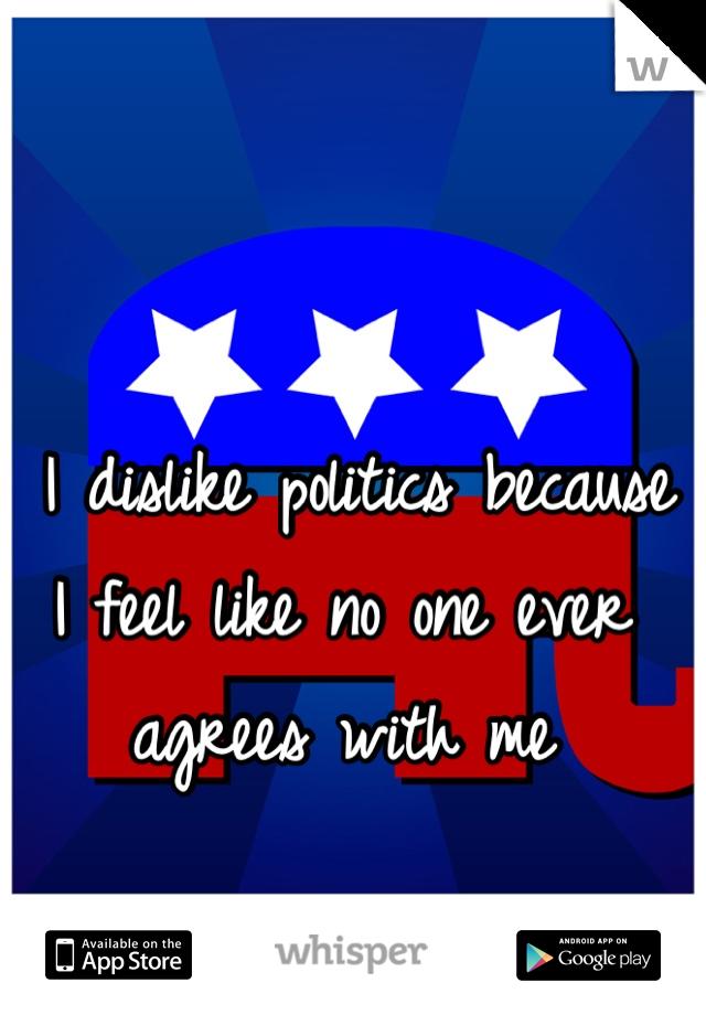 I dislike politics because I feel like no one ever agrees with me