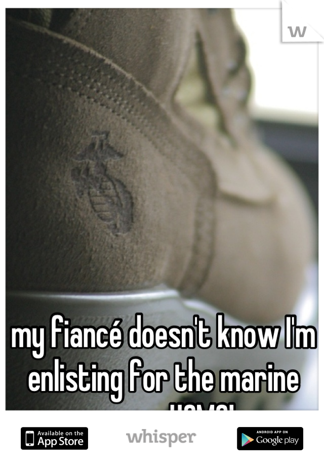 my fiancé doesn't know I'm enlisting for the marine corps. USMC!