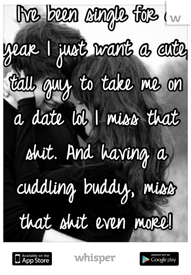 I've been single for a year I just want a cute, tall guy to take me on a date lol I miss that shit. And having a cuddling buddy, miss that shit even more!  Sad face:(