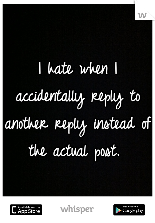 I hate when I accidentally reply to another reply instead of the actual post.