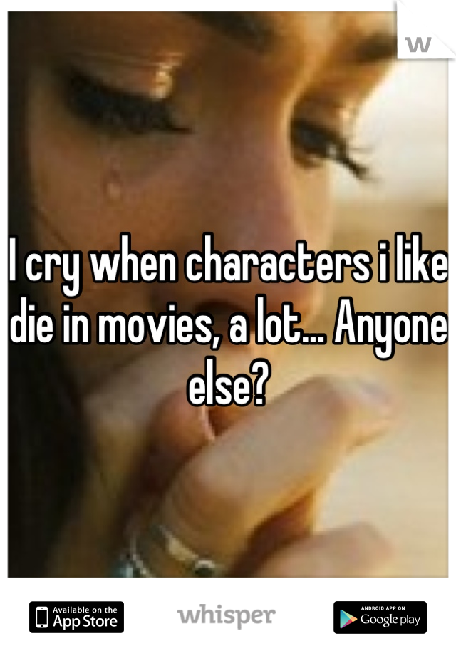 I cry when characters i like die in movies, a lot... Anyone else?