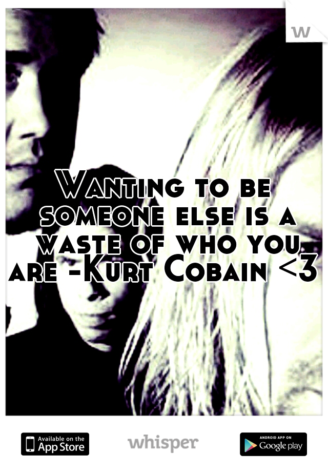 Wanting to be someone else is a waste of who you are -Kurt Cobain <3