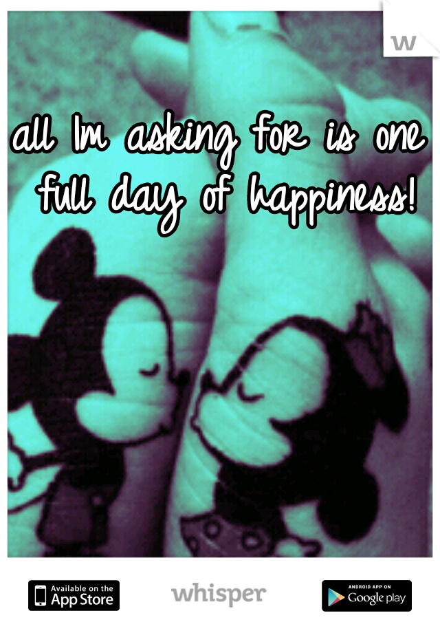 all Im asking for is one full day of happiness!