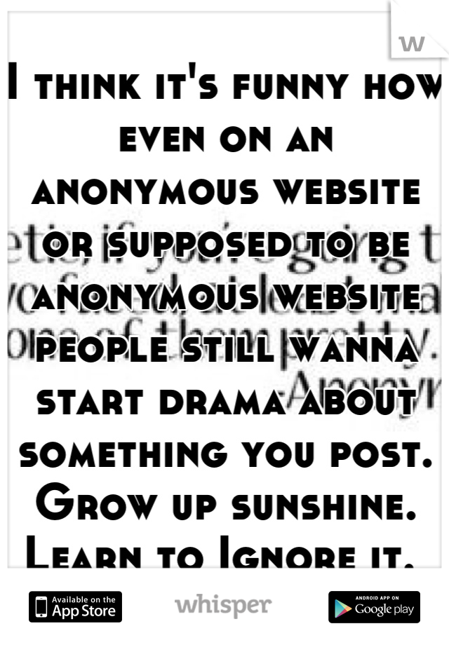 I think it's funny how even on an anonymous website or supposed to be anonymous website people still wanna start drama about something you post. Grow up sunshine. Learn to Ignore it.