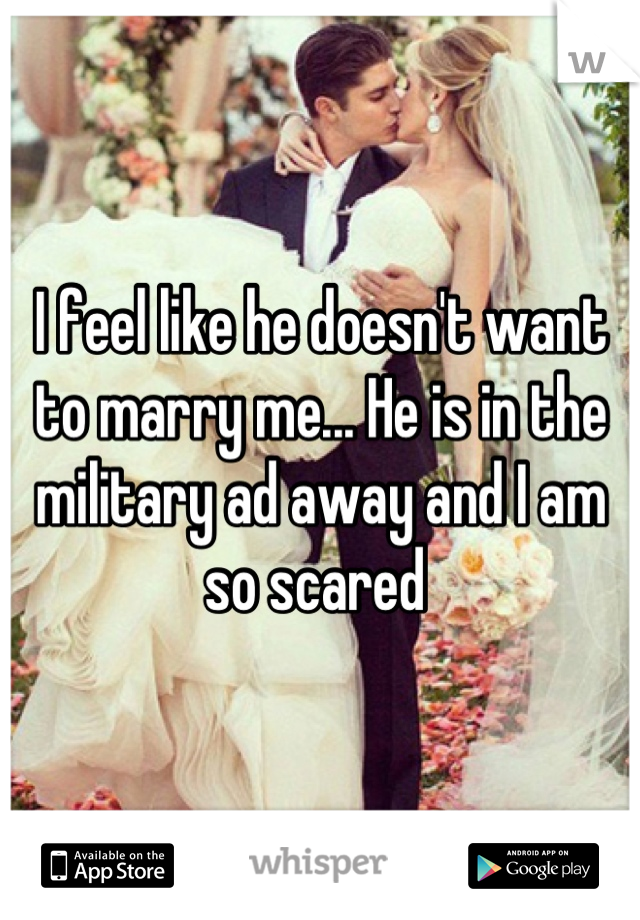 I feel like he doesn't want to marry me... He is in the military ad away and I am so scared