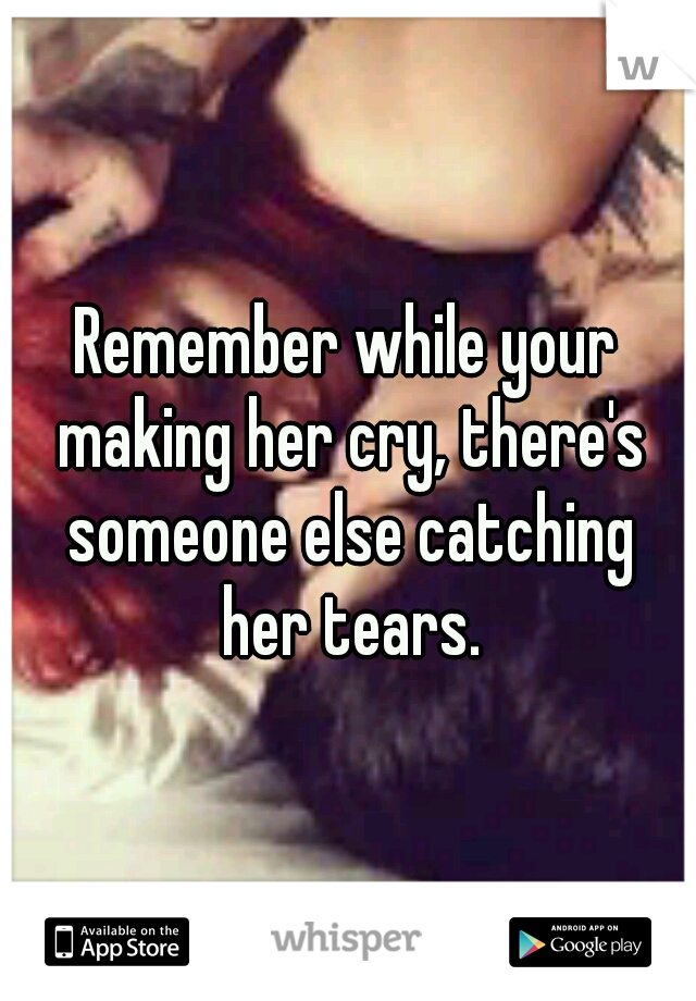 Remember while your making her cry, there's someone else catching her tears.