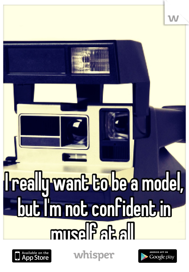 I really want to be a model, but I'm not confident in myself at all
