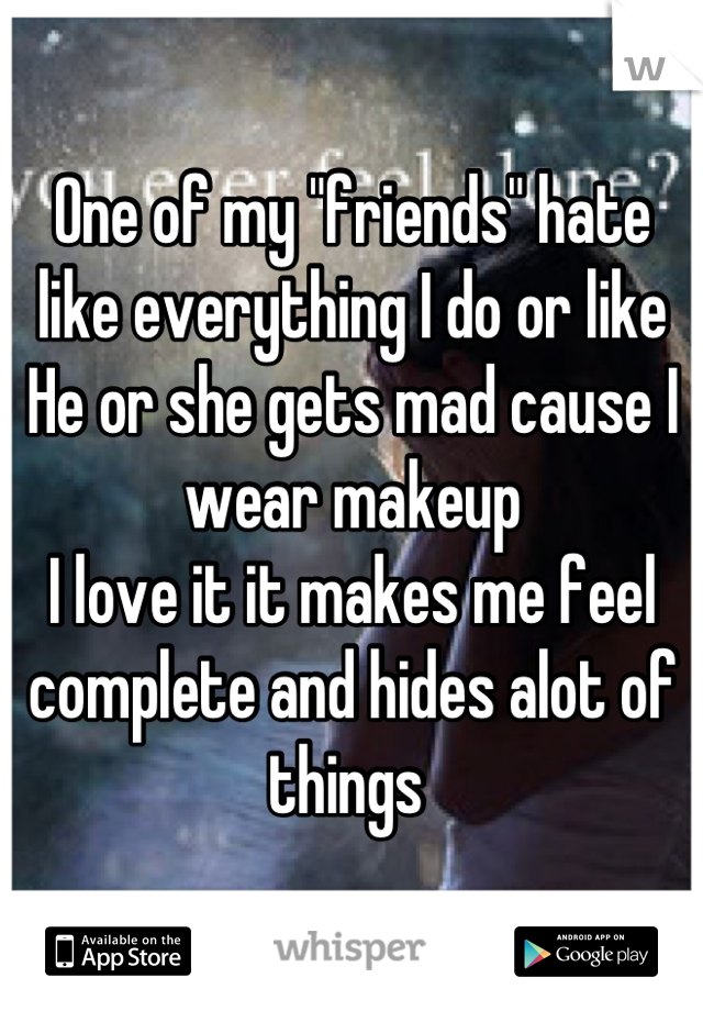 "One of my ""friends"" hate like everything I do or like  He or she gets mad cause I wear makeup I love it it makes me feel complete and hides alot of things"