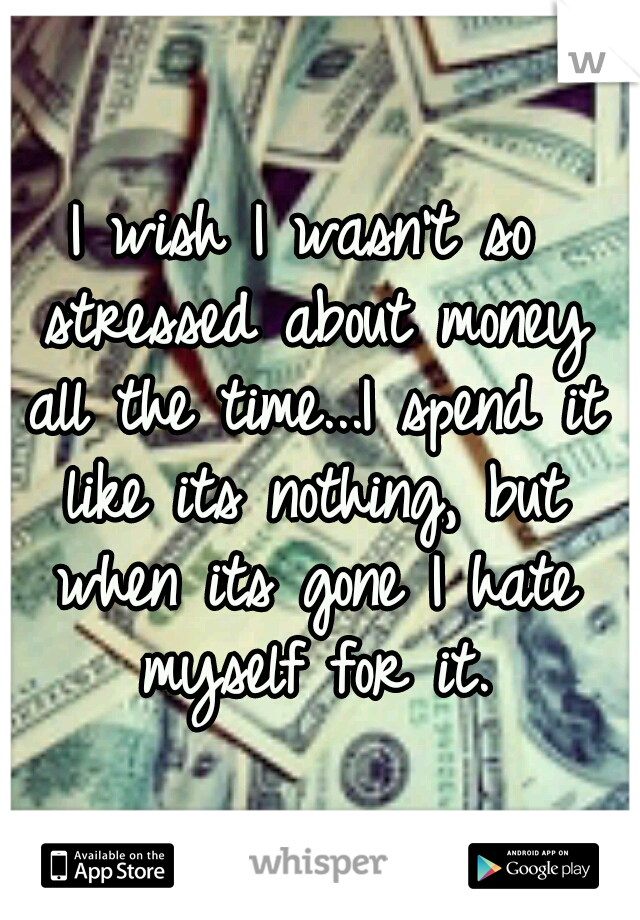 I wish I wasn't so stressed about money all the time...I spend it like its nothing, but when its gone I hate myself for it.